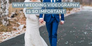 Why Wedding Videography is Important