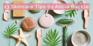 13 Skincare Tips by Alicia Buckle