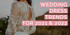 Wedding Dress Trends for 2021 & 2022
